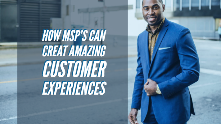 How MSP's can Create an Amazing Customer Experience